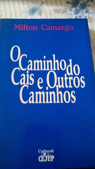 O Caminho Do Cais E Outros Caminhos - Milton Camargo (autogr
