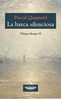 La Barca Silenciosa, Pascal Quignard, Ed. Cuenco De Plata