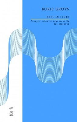 Arte En Flujo, Boris Groys, Ed. Caja Negra