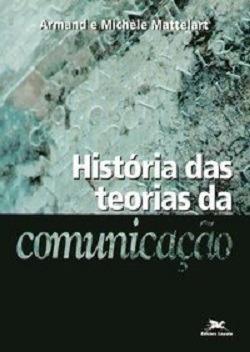 História Das Teorias Da Comunicação - Armand E Michèle Matt.