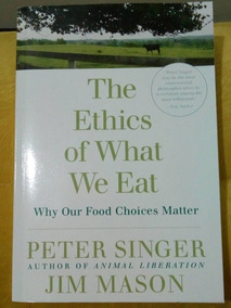 The Ethics Of What We Eat - Peter Singer E Jim Mason