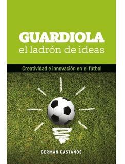 Guardiola: El Ladrón De Ideas - German Castaños