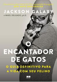 O Encantador De Gatos: O Guia Definitivo Para A Vida Com Seu