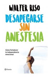Libro Desapegarse Sin Anestesia / Walter Riso / Ed Planeta