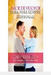 Amor De Verdade Dura Para Sempre Gary Smalley