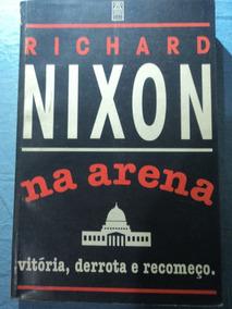 Livro-richard Nixon:na Arena:vitória,derrota E Recomeço.