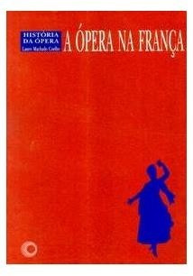 Livro A Ópera Na França História Da Ópera Lauro M. Coelho