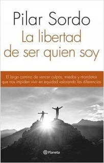 La Libertad De Ser Quien Soy - Pilar Sordo - Libro Planeta