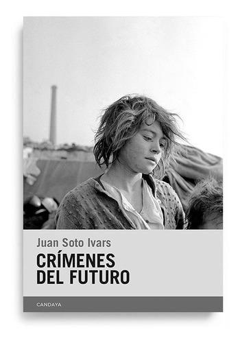 Crimenes Del Futuro. Juan Soto Ivars. Candaya