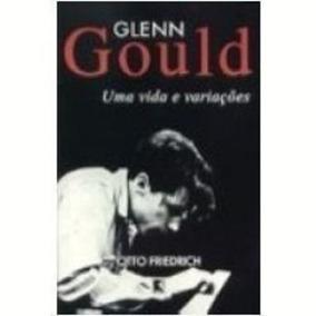 Livro Glenn Gould Uma Vida E Variações Otto Friedrich