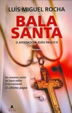 Bala Santa - O Atentado A João Paulo Ii Luís Miguel Rocha