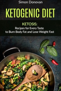 Ketogenic Diet: Ketosis: Recipes For Every Taste To Burn Bod