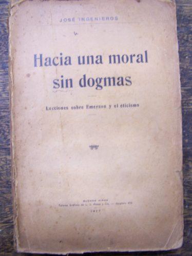 Hacia Una Moral Sin Dogmas * Jose Ingenieros * 1º Ed. 1917 *