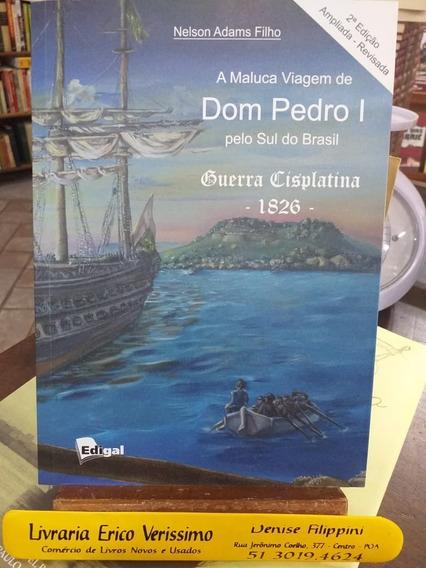 Livro A Maluca Viagem De Dom Pedro I Guerra Cisplatina 1826