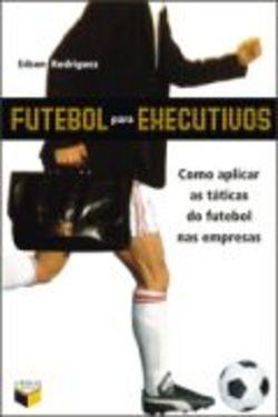 Livro: Futebol Para Executivos: Como Aplicar Taticas De Fute