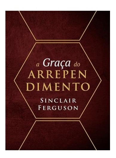 A Graça Do Arrependimento - Sinclair Ferguson