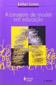A Coragem De Mudar Em Educação Grossi, Esther