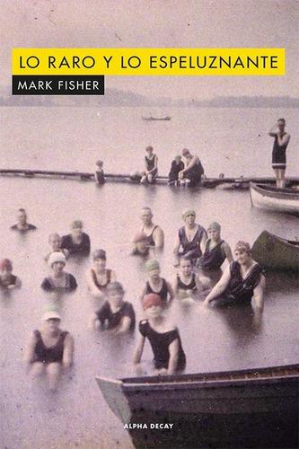 Lo Raro Y Lo Espeluznante. Mark Fisher. Alpha Decay