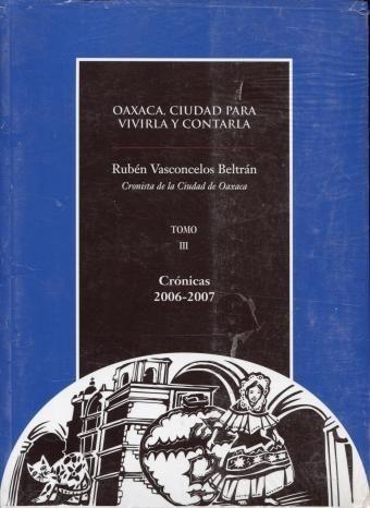 Oaxaca Ciudad Para Vivirla Y Contarla Tomo Iii Cronicas 2006
