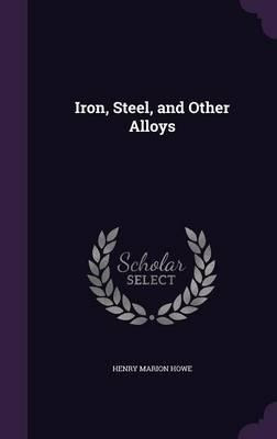 Iron, Steel, And Other Alloys - Henry Marion Howe (hardba...