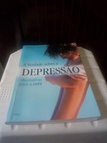 Livro A Verdade Sobre A Depressão Alternativas Para A Cura