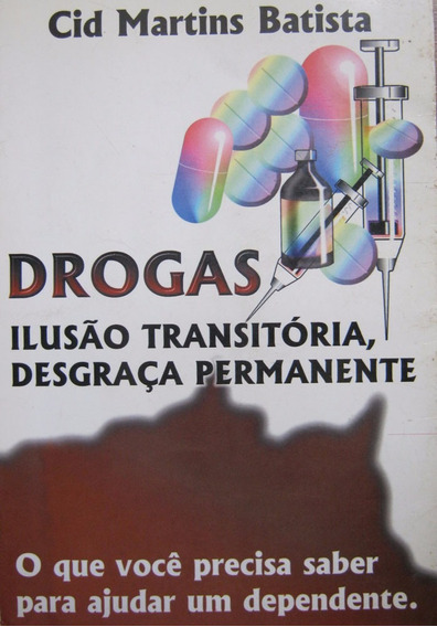 Drogas, Ilusão Transitória Desgraça Permanente Cid. Martins