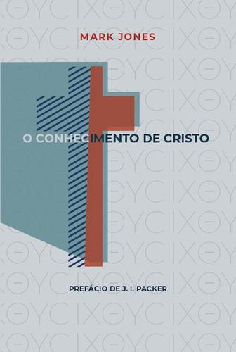 Livro O Conhecimento De Cristo  Mark Jones Prefacio J.i.pack