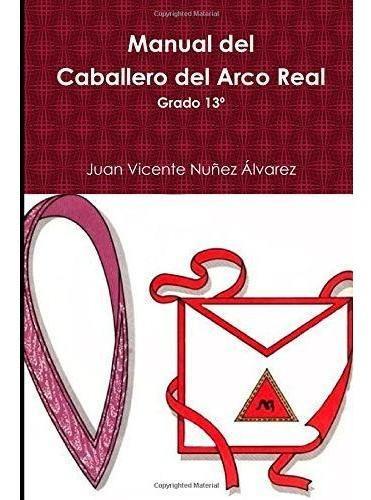 Manual Del Caballero Del Real Arco: Grado 13º Del R:.e:.a:.a