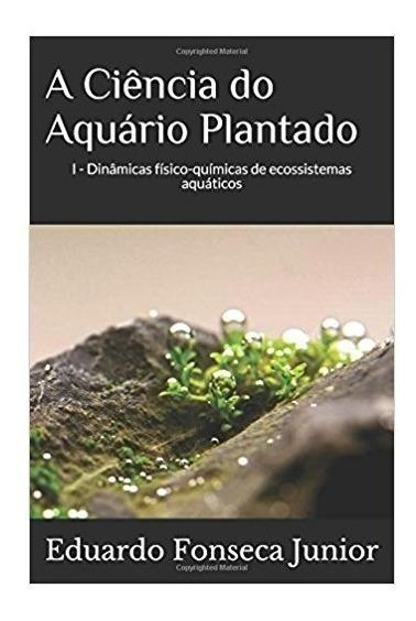 Livro A Ciência Do Aquário Plantado - Eduardo Fonseca Jr