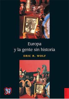 Europa Y La Gente Sin Historia, Eric Wolf, Fce