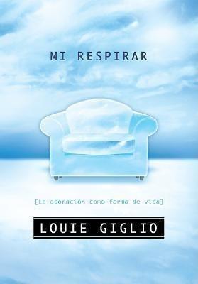Mi Respirar (la Adoracion Como Forma De Vida). Louie Giglio