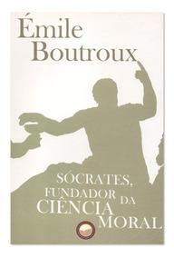 Livro Sócrates Fundador Da Ciência Moral - Émile Boutroux