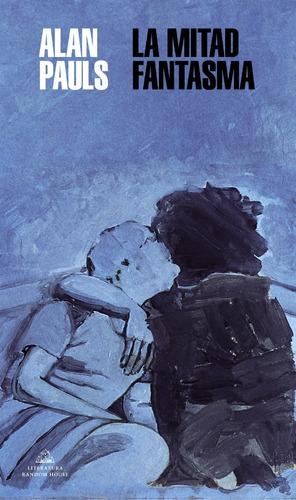 La Mitad Fantasma. Alan Pauls. Random House