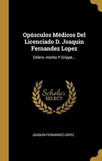 Opúsculos Médicos Del Licenciado D. Joaquin Fernandez Lopez