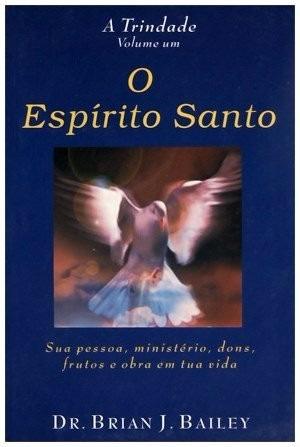 O Espirito Santo - A Trindade Volume 1 Dr. Brian J. Bailey