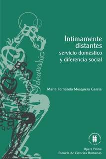 Libro : Intimamente Distantes: Servicio Domestico Y Difer...