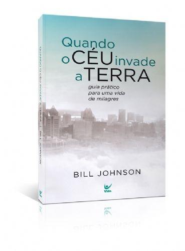 Livro Bill Johnson - Quando O Céu Invade A Terra