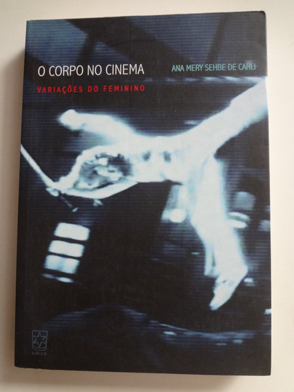 Livro O Corpo No Cinema Ana Mery Sehbe De Carli
