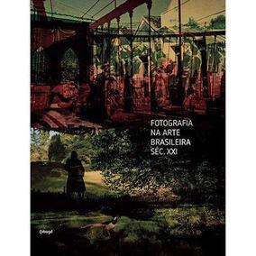 Livro - Fotografia Na Arte Brasileira Seculo Xxi