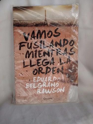 Vamos Fusilando Mientras Llega La Orden E. Belgrano Rawson