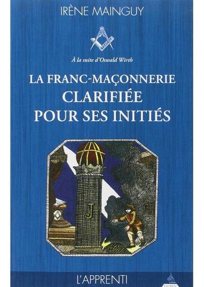 La Franc-maçonnerie Clarifiée Pour Ses Initiés : Tome 1, L