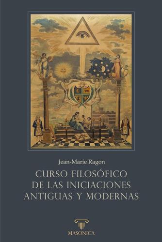 Curso Filosófico De Las Iniciaciones Antiguas Y Modernas...
