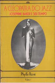 A Cleópatra Do Jazz - Josephine Baker E Seu Tempo Phylips R
