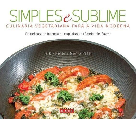 Simples E Sublime - Culinária Vegetariana Para A Vida Moder