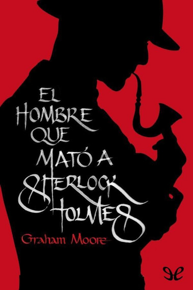 El Hombre Que Mató A Sherlock Holmes Graham Moore