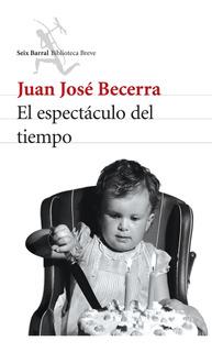 El Espectáculo Del Tiempo De Juan José Becerra - Seix Barral
