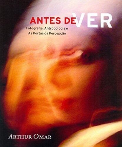 Antes De Ver - Fotografia, Antropologia E As Portas Da Perce