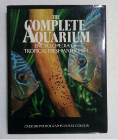 The Complete Aquarium Encyclopedia Of Tropical Fishes