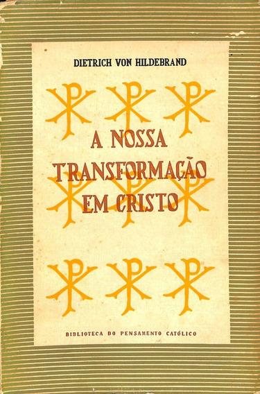 Dietrich Von Hildebrand - A Nossa Transformação Em Cristo