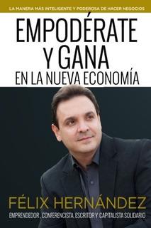 Libro : Empoderate Y Gana En La Nueva Economia Por Felix ...